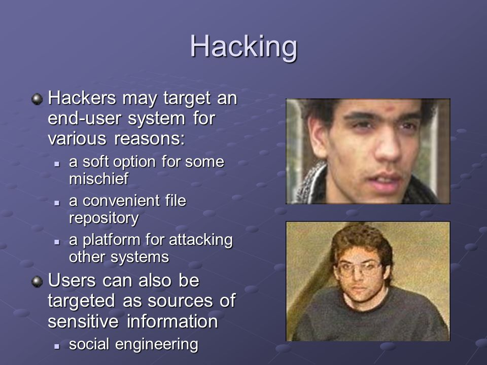 Hacking Hackers may target an end-user system for various reasons: a soft option for some mischief a soft option for some mischief a convenient file repository a convenient file repository a platform for attacking other systems a platform for attacking other systems Users can also be targeted as sources of sensitive information social engineering social engineering