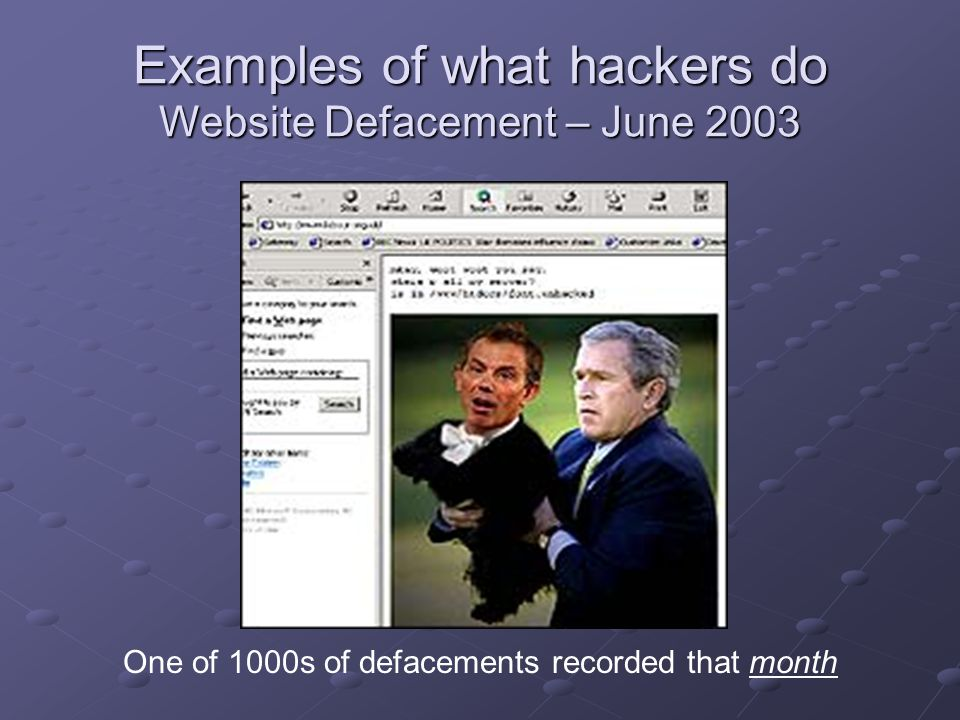 Examples of what hackers do Website Defacement – June 2003 One of 1000s of defacements recorded that month