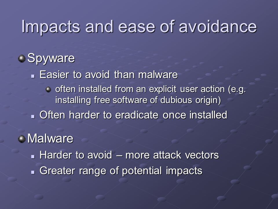 Impacts and ease of avoidance Spyware Easier to avoid than malware Easier to avoid than malware often installed from an explicit user action (e.g.
