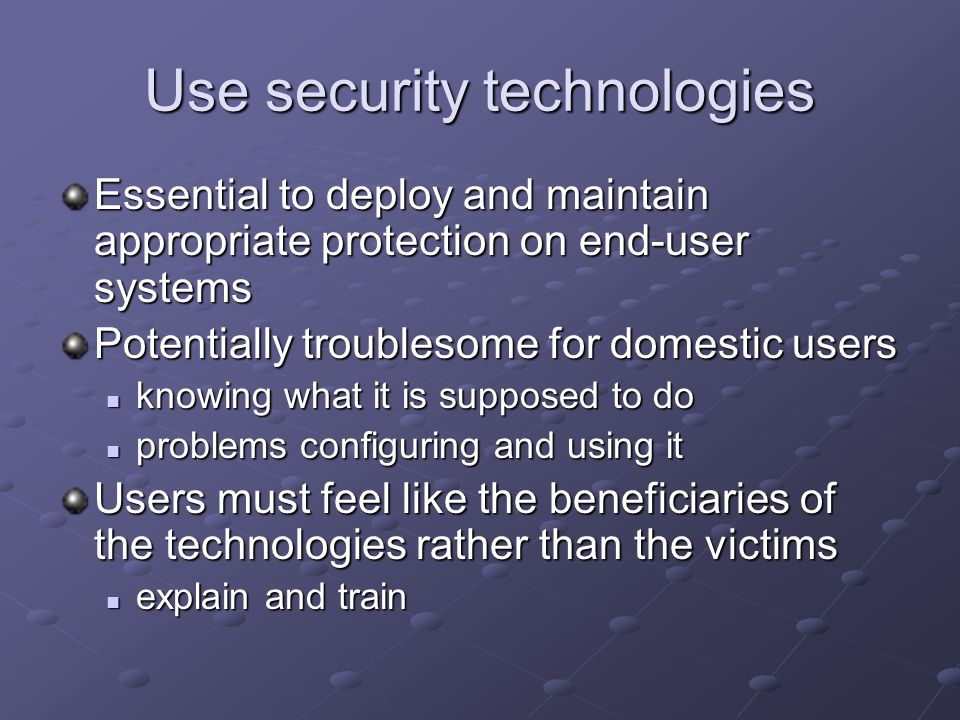 Use security technologies Essential to deploy and maintain appropriate protection on end-user systems Potentially troublesome for domestic users knowing what it is supposed to do knowing what it is supposed to do problems configuring and using it problems configuring and using it Users must feel like the beneficiaries of the technologies rather than the victims explain and train explain and train