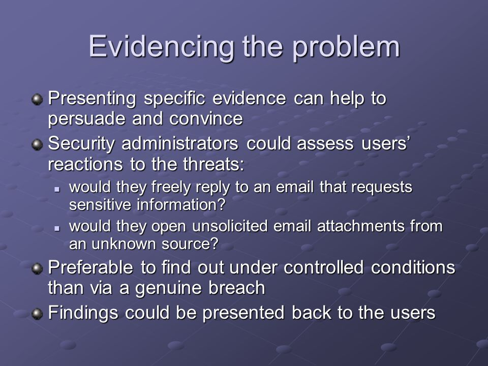 Evidencing the problem Presenting specific evidence can help to persuade and convince Security administrators could assess users reactions to the threats: would they freely reply to an email that requests sensitive information.