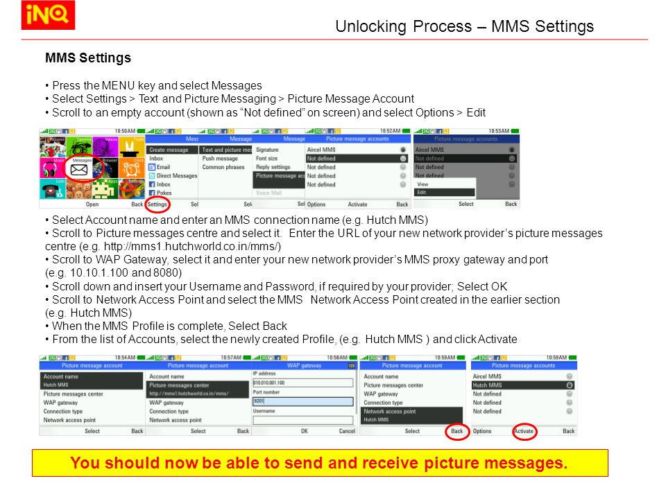 MMS Settings Press the MENU key and select Messages Select Settings > Text and Picture Messaging > Picture Message Account Scroll to an empty account (shown as Not defined on screen) and select Options > Edit Select Account name and enter an MMS connection name (e.g.