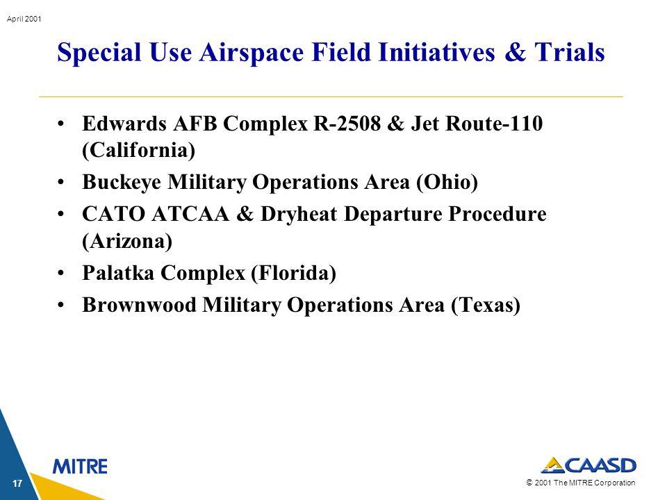 © 2001 The MITRE Corporation April 2001 17 Edwards AFB Complex R-2508 & Jet Route-110 (California) Buckeye Military Operations Area (Ohio) CATO ATCAA & Dryheat Departure Procedure (Arizona) Palatka Complex (Florida) Brownwood Military Operations Area (Texas) Special Use Airspace Field Initiatives & Trials