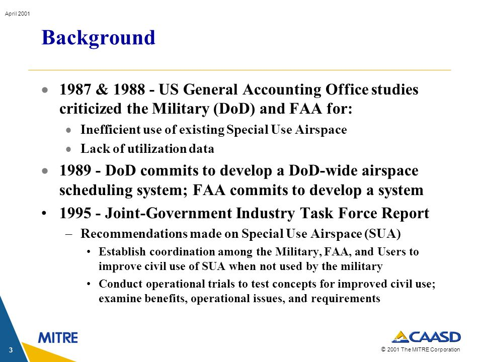 © 2001 The MITRE Corporation April 2001 3 Background 1987 & 1988 - US General Accounting Office studies criticized the Military (DoD) and FAA for: Inefficient use of existing Special Use Airspace Lack of utilization data 1989 - DoD commits to develop a DoD-wide airspace scheduling system; FAA commits to develop a system 1995 - Joint-Government Industry Task Force Report –Recommendations made on Special Use Airspace (SUA) Establish coordination among the Military, FAA, and Users to improve civil use of SUA when not used by the military Conduct operational trials to test concepts for improved civil use; examine benefits, operational issues, and requirements