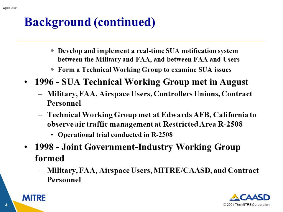 © 2001 The MITRE Corporation April 2001 4 Background (continued) Develop and implement a real-time SUA notification system between the Military and FAA, and between FAA and Users Form a Technical Working Group to examine SUA issues 1996 - SUA Technical Working Group met in August –Military, FAA, Airspace Users, Controllers Unions, Contract Personnel –Technical Working Group met at Edwards AFB, California to observe air traffic management at Restricted Area R-2508 Operational trial conducted in R-2508 1998 - Joint Government-Industry Working Group formed –Military, FAA, Airspace Users, MITRE/CAASD, and Contract Personnel