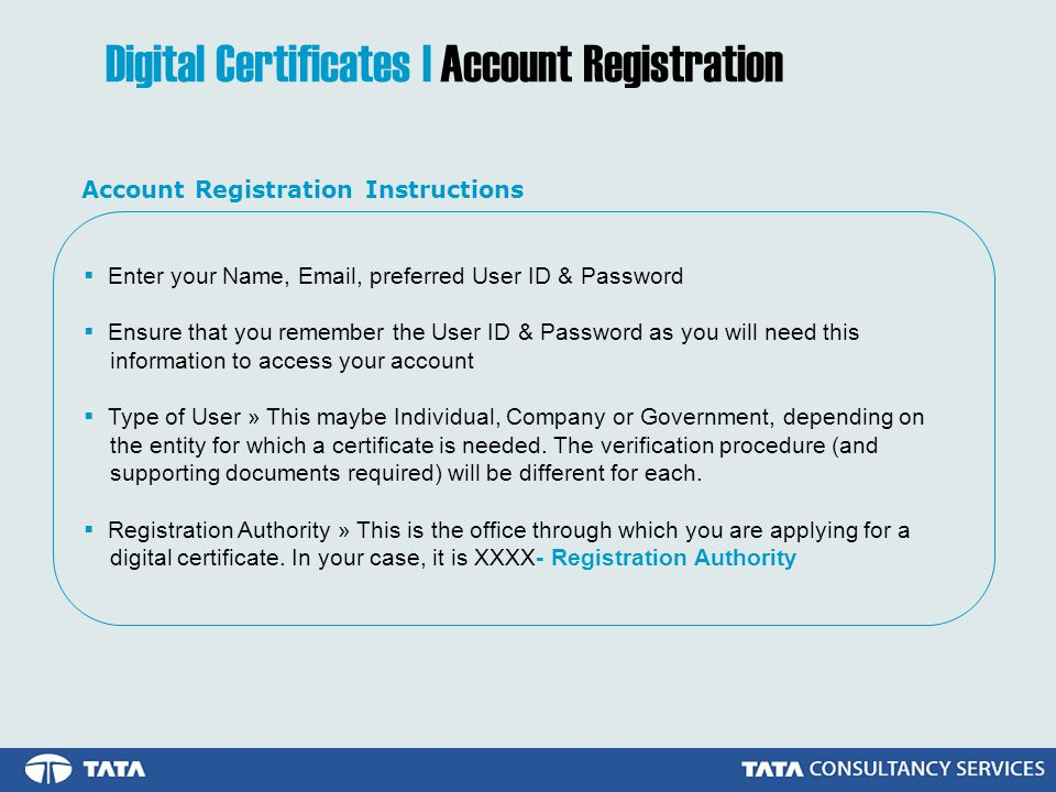 Digital Certificates | Account Registration Enter your Name, Email, preferred User ID & Password Ensure that you remember the User ID & Password as you will need this information to access your account Type of User » This maybe Individual, Company or Government, depending on the entity for which a certificate is needed.