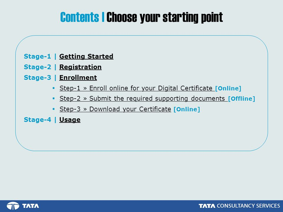 Stage-1 | Getting StartedGetting Started Stage-2 | RegistrationRegistration Stage-3 | EnrollmentEnrollment Step-1 » Enroll online for your Digital Certificate [Online]Step-1 » Enroll online for your Digital Certificate Step-2 » Submit the required supporting documents [Offline]Step-2 » Submit the required supporting documents Step-3 » Download your Certificate [Online]Step-3 » Download your Certificate Stage-4 | UsageUsage Contents | Choose your starting point
