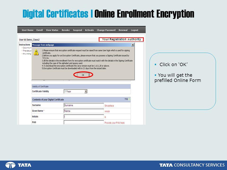 Click on OK You will get the prefilled Online Form Digital Certificates | Online Enrollment Encryption
