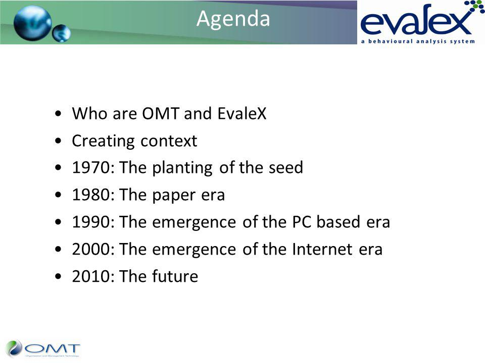 Agenda Who are OMT and EvaleX Creating context 1970: The planting of the seed 1980: The paper era 1990: The emergence of the PC based era 2000: The em