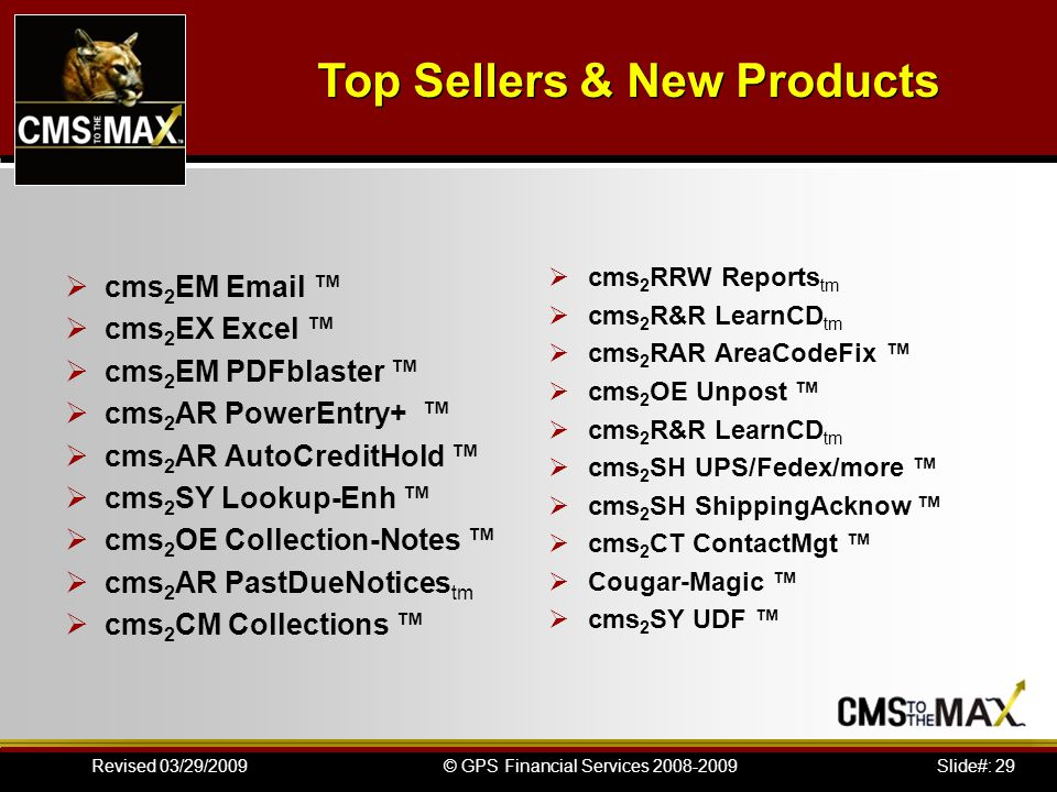 Slide#: 29© GPS Financial Services 2008-2009Revised 03/29/2009 cms 2 EM Email cms 2 EX Excel cms 2 EM PDFblaster cms 2 AR PowerEntry+ cms 2 AR AutoCreditHold cms 2 SY Lookup-Enh cms 2 OE Collection-Notes cms 2 AR PastDueNotices tm cms 2 CM Collections cms 2 RRW Reports tm cms 2 R&R LearnCD tm cms 2 RAR AreaCodeFix cms 2 OE Unpost cms 2 R&R LearnCD tm cms 2 SH UPS/Fedex/more cms 2 SH ShippingAcknow cms 2 CT ContactMgt Cougar-Magic cms 2 SY UDF Top Sellers & New Products