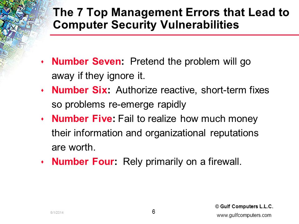 6/1/2014 6 © Gulf Computers L.L.C. www.gulfcomputers.com The 7 Top Management Errors that Lead to Computer Security Vulnerabilities s s Number Seven: