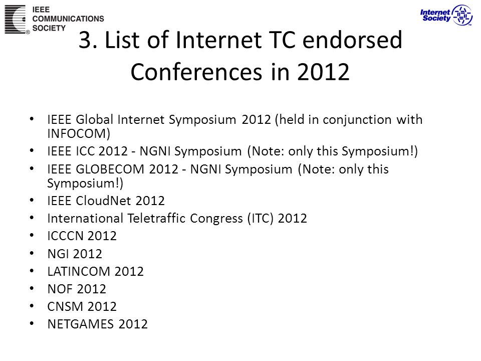3. List of Internet TC endorsed Conferences in 2012 IEEE Global Internet Symposium 2012 (held in conjunction with INFOCOM) IEEE ICC 2012 - NGNI Sympos
