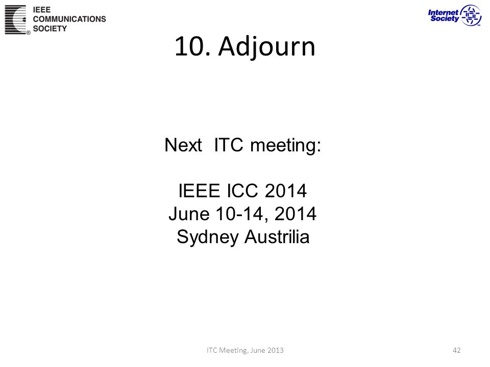 10. Adjourn ITC Meeting, June 201342 Next ITC meeting: IEEE ICC 2014 June 10-14, 2014 Sydney Austrilia