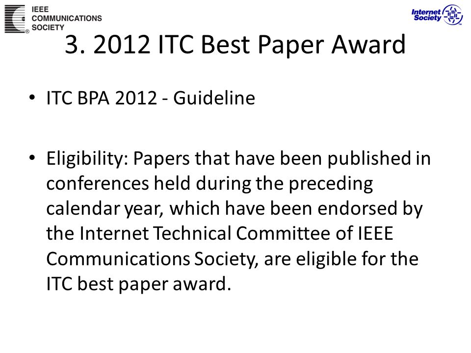 ITC BPA 2012 - Guideline Eligibility: Papers that have been published in conferences held during the preceding calendar year, which have been endorsed by the Internet Technical Committee of IEEE Communications Society, are eligible for the ITC best paper award.