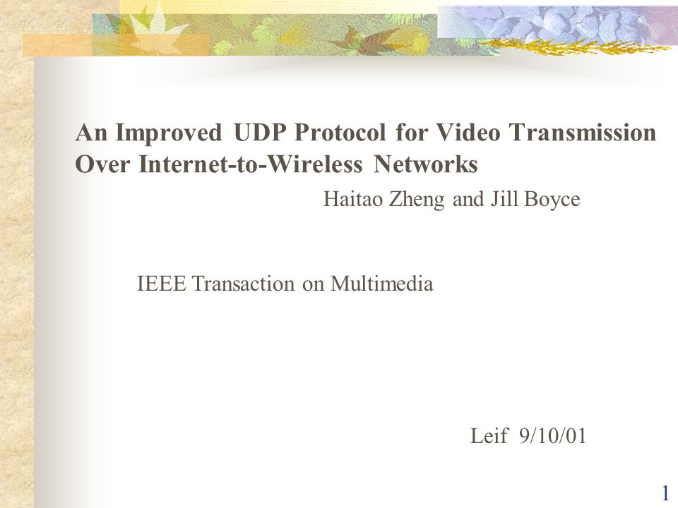 1 Haitao Zheng and Jill Boyce IEEE Transaction on Multimedia Leif 9/10/01 An Improved UDP Protocol for Video Transmission Over Internet-to-Wireless Networks