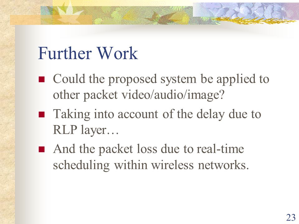 23 Further Work Could the proposed system be applied to other packet video/audio/image.