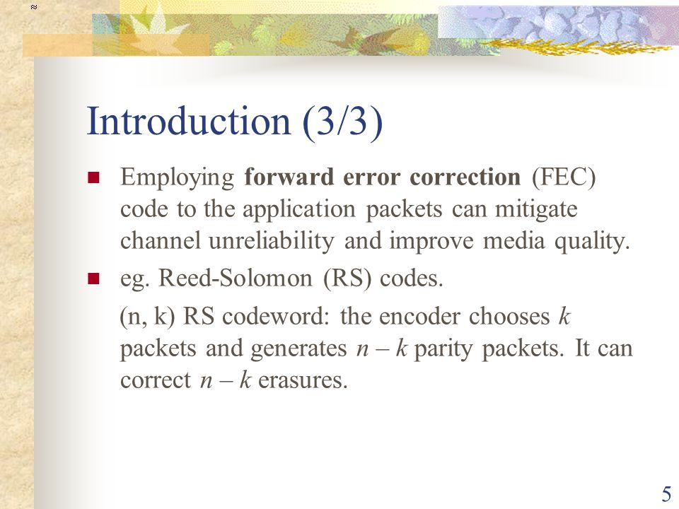 5 Introduction (3/3) Employing forward error correction (FEC) code to the application packets can mitigate channel unreliability and improve media quality.