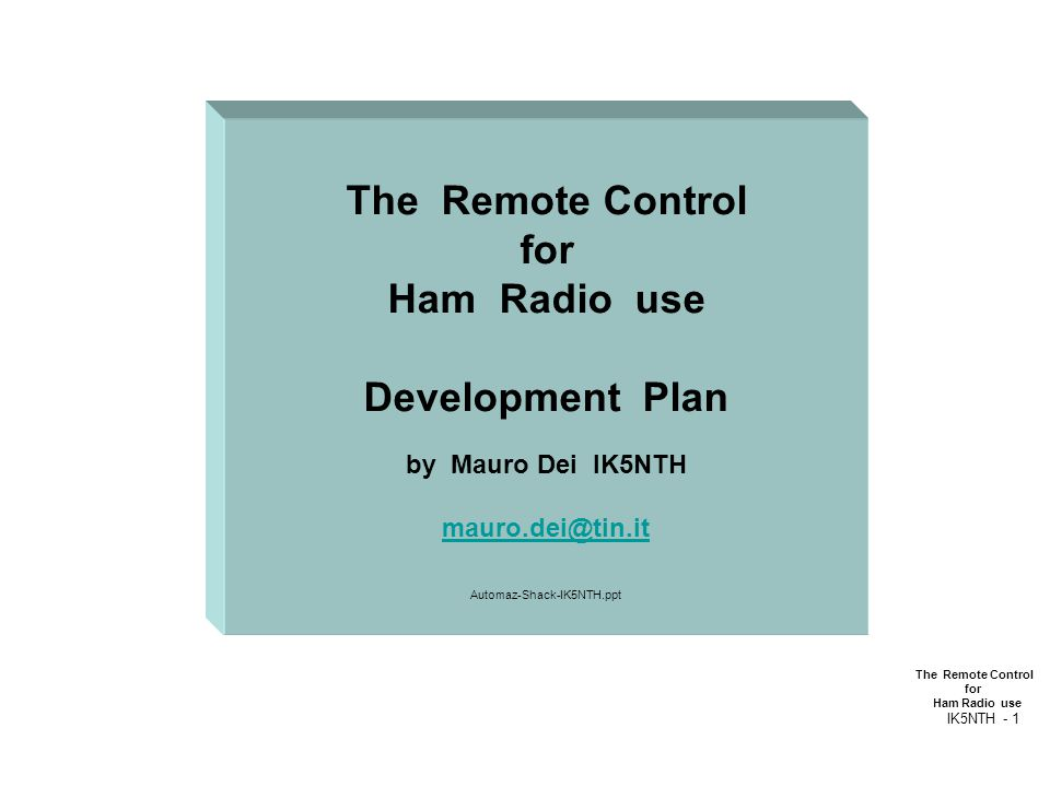 The Remote Control for Ham Radio use IK5NTH - 1 The Remote Control for Ham Radio use Development Plan by Mauro Dei IK5NTH mauro.dei@tin.it Automaz-Sha
