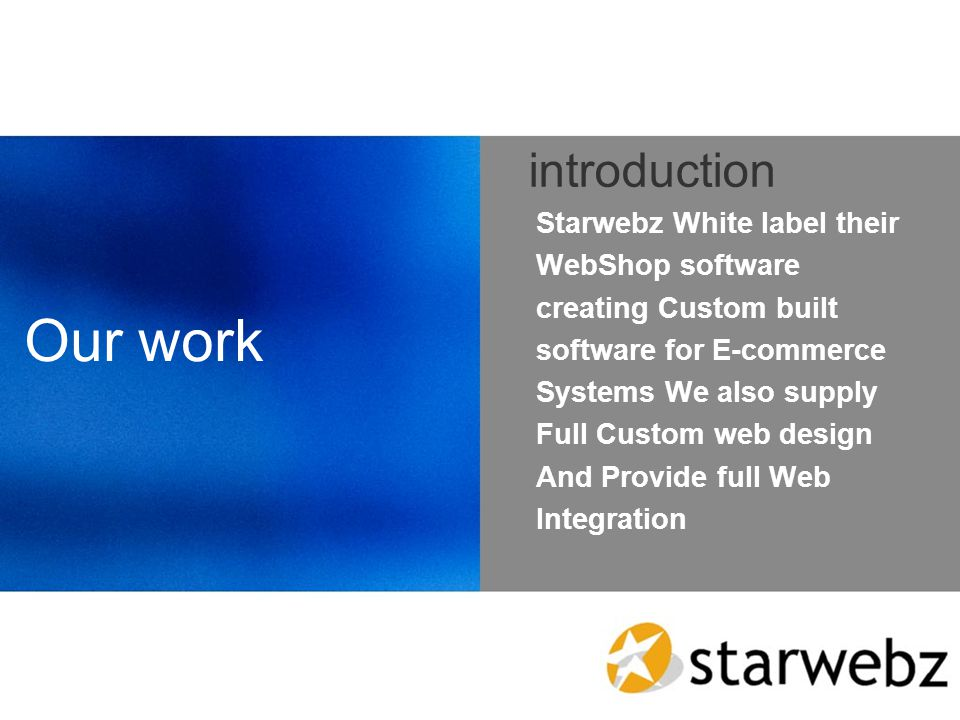 Our work introduction Starwebz White label their WebShop software creating Custom built software for E-commerce Systems We also supply Full Custom web design And Provide full Web Integration
