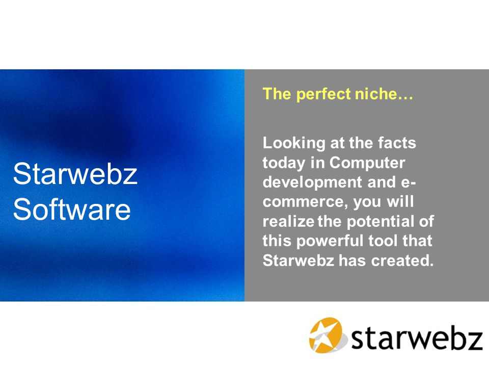 The perfect niche… Looking at the facts today in Computer development and e- commerce, you will realize the potential of this powerful tool that Starwebz has created.