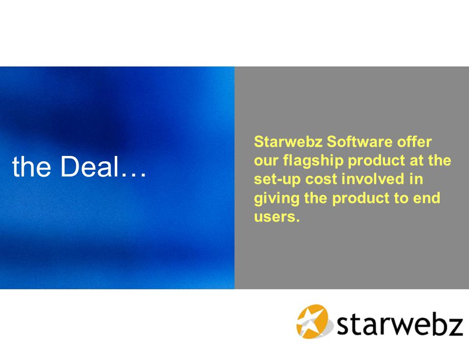 the Deal… Starwebz Software offer our flagship product at the set-up cost involved in giving the product to end users.