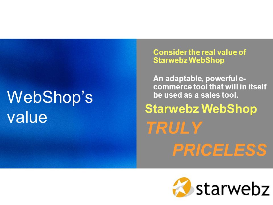 WebShops value Consider the real value of Starwebz WebShop An adaptable, powerful e- commerce tool that will in itself be used as a sales tool.