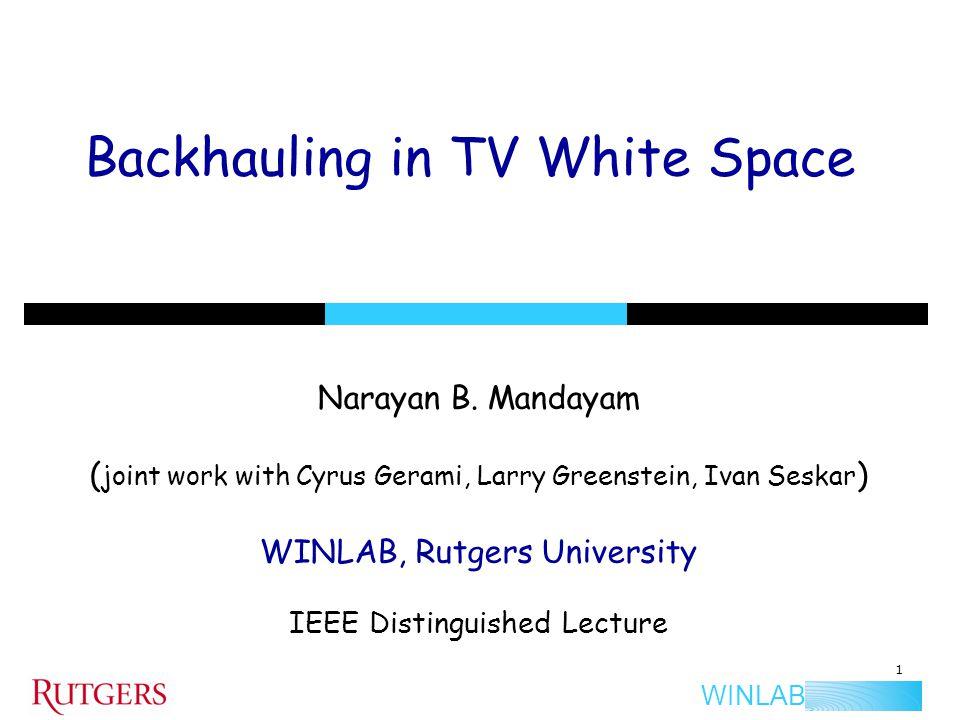 WINLAB Backhauling in TV White Space Narayan B. Mandayam ( joint work with Cyrus Gerami, Larry Greenstein, Ivan Seskar ) WINLAB, Rutgers University IE