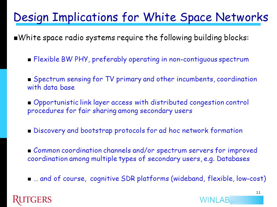 WINLAB Design Implications for White Space Networks 11 White space radio systems require the following building blocks: Flexible BW PHY, preferably op
