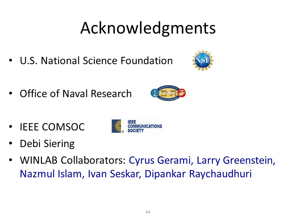 Acknowledgments 44 U.S. National Science Foundation Office of Naval Research IEEE COMSOC Debi Siering WINLAB Collaborators: Cyrus Gerami, Larry Greens