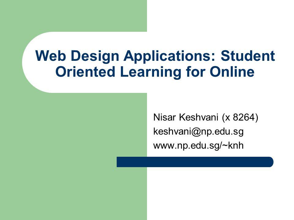 Web Design Applications: Student Oriented Learning for Online Nisar Keshvani (x 8264) keshvani@np.edu.sg www.np.edu.sg/~knh