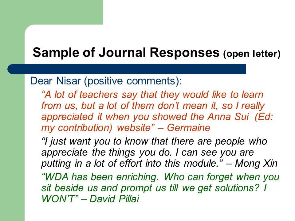 Sample of Journal Responses (open letter) Dear Nisar (positive comments): A lot of teachers say that they would like to learn from us, but a lot of them dont mean it, so I really appreciated it when you showed the Anna Sui (Ed: my contribution) website – Germaine I just want you to know that there are people who appreciate the things you do.