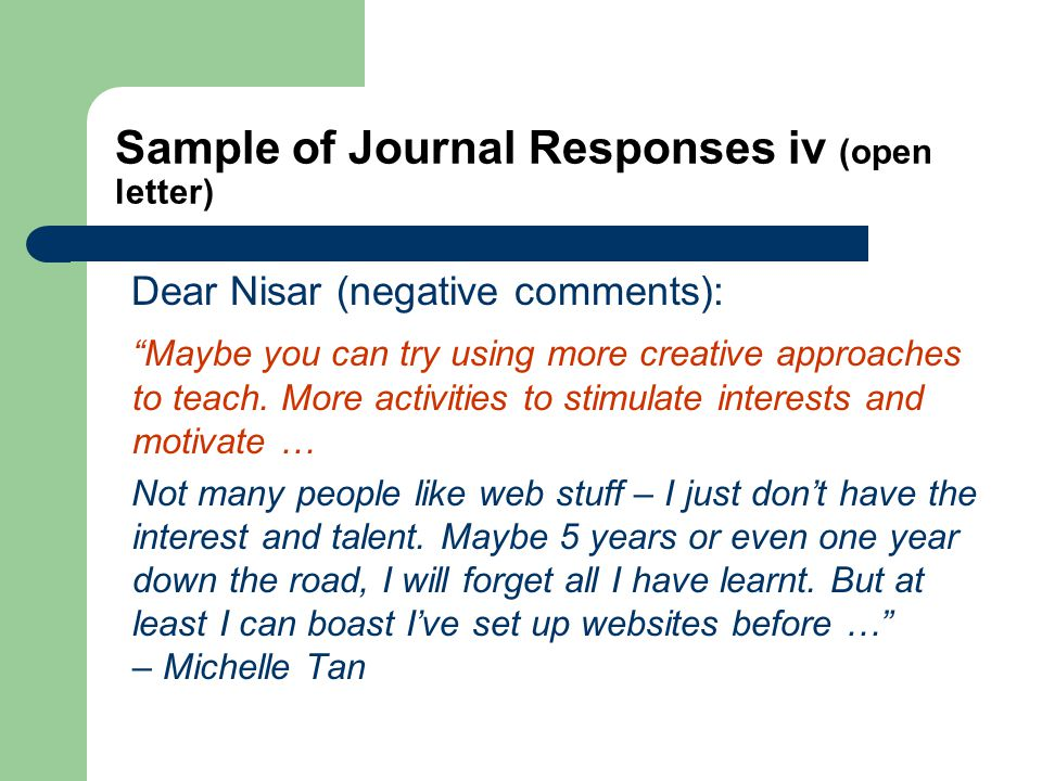 Sample of Journal Responses iv (open letter) Dear Nisar (negative comments): Maybe you can try using more creative approaches to teach.
