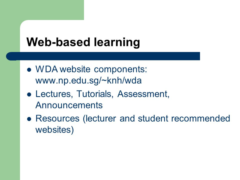 Web-based learning WDA website components: www.np.edu.sg/~knh/wda Lectures, Tutorials, Assessment, Announcements Resources (lecturer and student recommended websites)