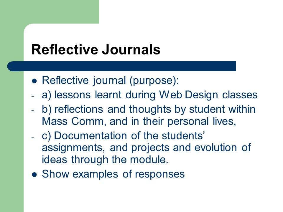 Reflective Journals Reflective journal (purpose): - a) lessons learnt during Web Design classes - b) reflections and thoughts by student within Mass Comm, and in their personal lives, - c) Documentation of the students assignments, and projects and evolution of ideas through the module.