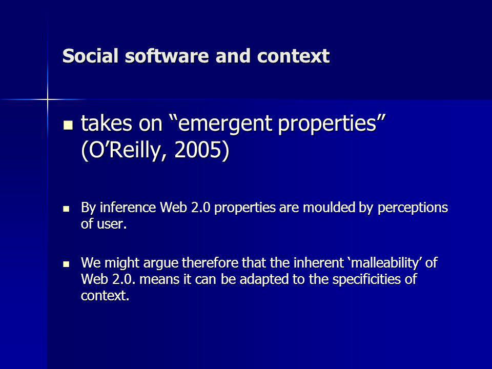 Social software and context takes on emergent properties (OReilly, 2005) takes on emergent properties (OReilly, 2005) By inference Web 2.0 properties are moulded by perceptions of user.