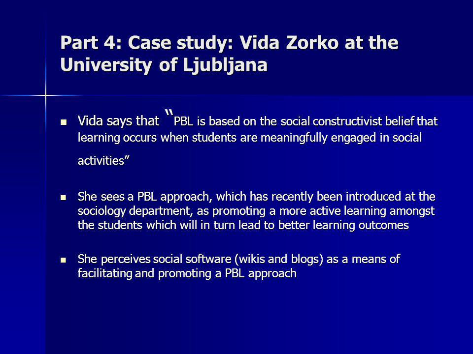 Part 4: Case study: Vida Zorko at the University of Ljubljana Vida says that PBL is based on the social constructivist belief that learning occurs when students are meaningfully engaged in social activities Vida says that PBL is based on the social constructivist belief that learning occurs when students are meaningfully engaged in social activities She sees a PBL approach, which has recently been introduced at the sociology department, as promoting a more active learning amongst the students which will in turn lead to better learning outcomes She sees a PBL approach, which has recently been introduced at the sociology department, as promoting a more active learning amongst the students which will in turn lead to better learning outcomes She perceives social software (wikis and blogs) as a means of facilitating and promoting a PBL approach She perceives social software (wikis and blogs) as a means of facilitating and promoting a PBL approach