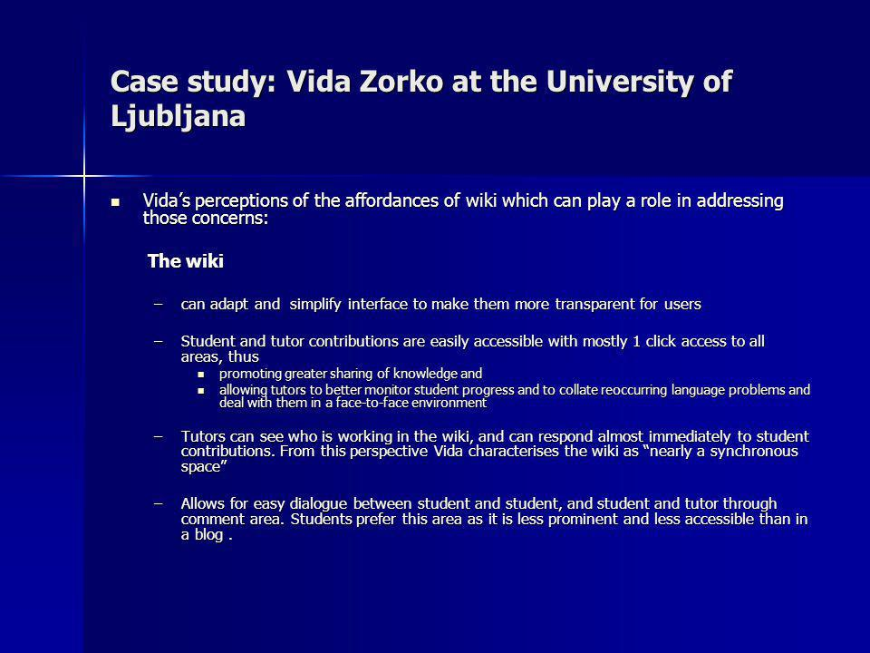 Case study: Vida Zorko at the University of Ljubljana Vidas perceptions of the affordances of wiki which can play a role in addressing those concerns: Vidas perceptions of the affordances of wiki which can play a role in addressing those concerns: The wiki The wiki –can adapt and simplify interface to make them more transparent for users –Student and tutor contributions are easily accessible with mostly 1 click access to all areas, thus promoting greater sharing of knowledge and promoting greater sharing of knowledge and allowing tutors to better monitor student progress and to collate reoccurring language problems and deal with them in a face-to-face environment allowing tutors to better monitor student progress and to collate reoccurring language problems and deal with them in a face-to-face environment –Tutors can see who is working in the wiki, and can respond almost immediately to student contributions.