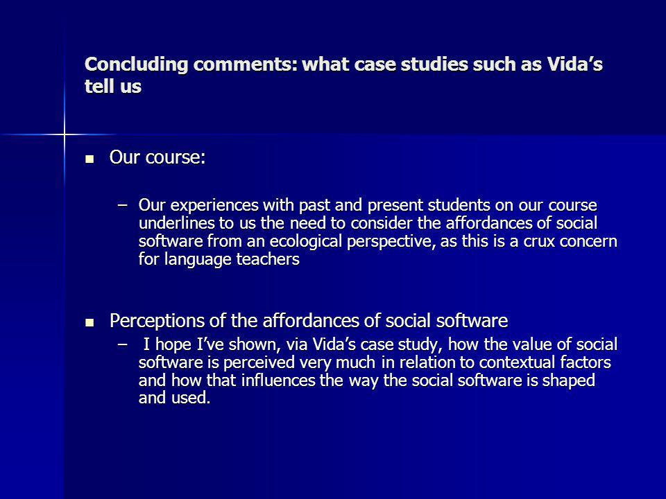 Concluding comments: what case studies such as Vidas tell us Our course: Our course: –Our experiences with past and present students on our course underlines to us the need to consider the affordances of social software from an ecological perspective, as this is a crux concern for language teachers Perceptions of the affordances of social software Perceptions of the affordances of social software – I hope Ive shown, via Vidas case study, how the value of social software is perceived very much in relation to contextual factors and how that influences the way the social software is shaped and used.