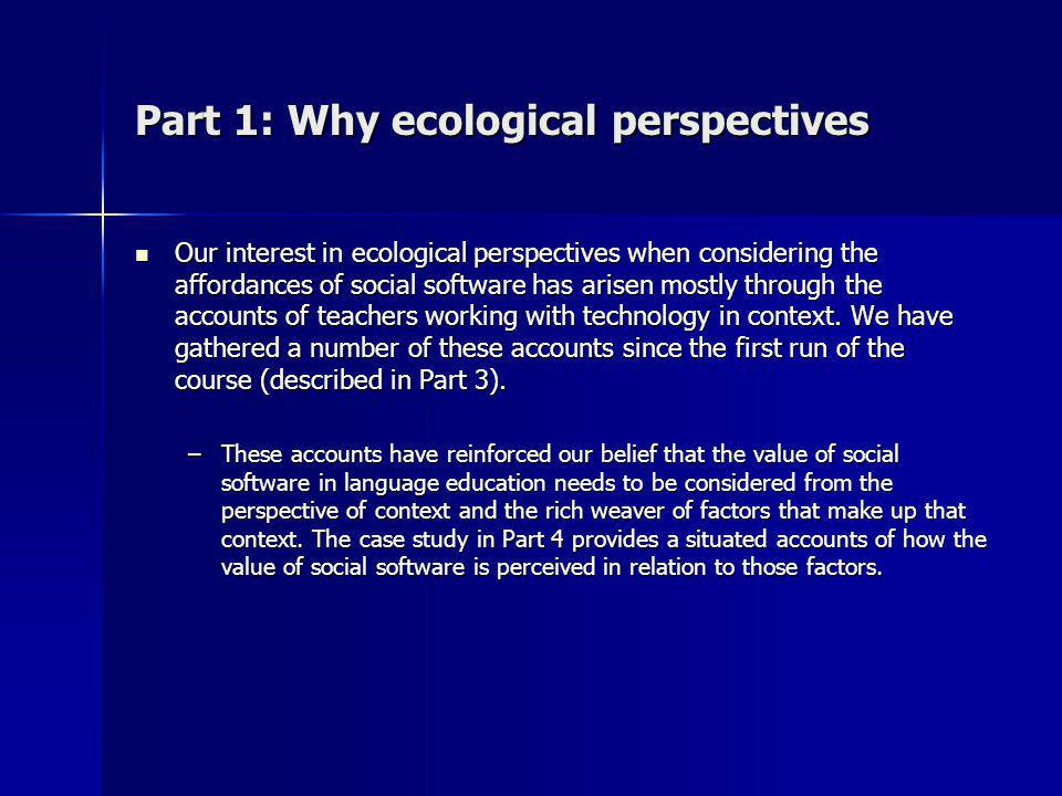 Part 1: Why ecological perspectives Our interest in ecological perspectives when considering the affordances of social software has arisen mostly through the accounts of teachers working with technology in context.