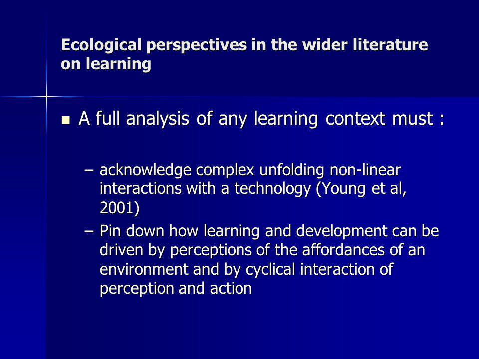 Ecological perspectives in the wider literature on learning A full analysis of any learning context must : A full analysis of any learning context must : –acknowledge complex unfolding non-linear interactions with a technology (Young et al, 2001) –Pin down how learning and development can be driven by perceptions of the affordances of an environment and by cyclical interaction of perception and action