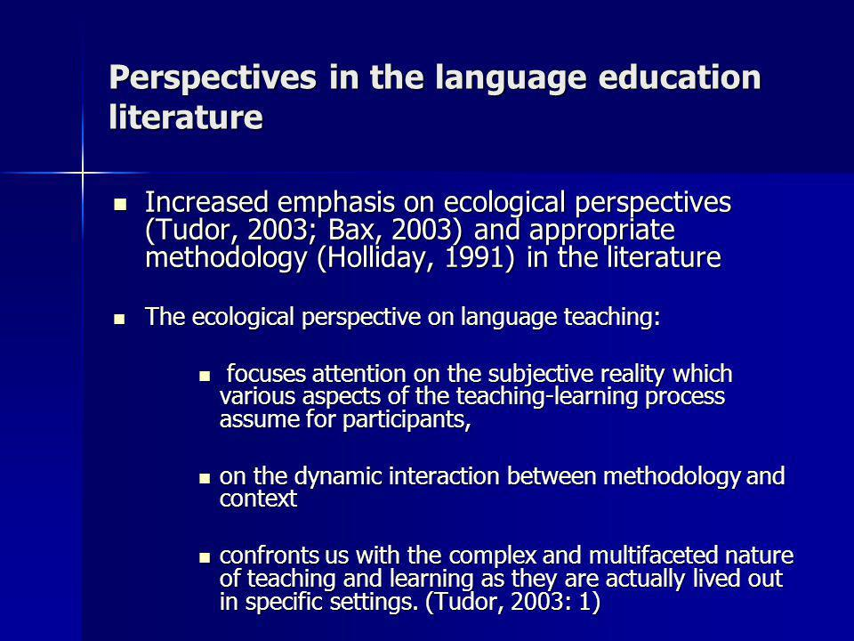 Perspectives in the language education literature Increased emphasis on ecological perspectives (Tudor, 2003; Bax, 2003) and appropriate methodology (Holliday, 1991) in the literature Increased emphasis on ecological perspectives (Tudor, 2003; Bax, 2003) and appropriate methodology (Holliday, 1991) in the literature The ecological perspective on language teaching: The ecological perspective on language teaching: focuses attention on the subjective reality which various aspects of the teaching-learning process assume for participants, focuses attention on the subjective reality which various aspects of the teaching-learning process assume for participants, on the dynamic interaction between methodology and context on the dynamic interaction between methodology and context confronts us with the complex and multifaceted nature of teaching and learning as they are actually lived out in specific settings.