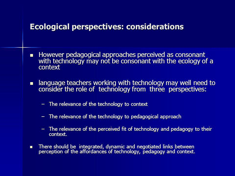 Ecological perspectives: considerations However pedagogical approaches perceived as consonant with technology may not be consonant with the ecology of a context However pedagogical approaches perceived as consonant with technology may not be consonant with the ecology of a context language teachers working with technology may well need to consider the role of technology from three perspectives: language teachers working with technology may well need to consider the role of technology from three perspectives: –The relevance of the technology to context –The relevance of the technology to pedagogical approach –The relevance of the perceived fit of technology and pedagogy to their context.