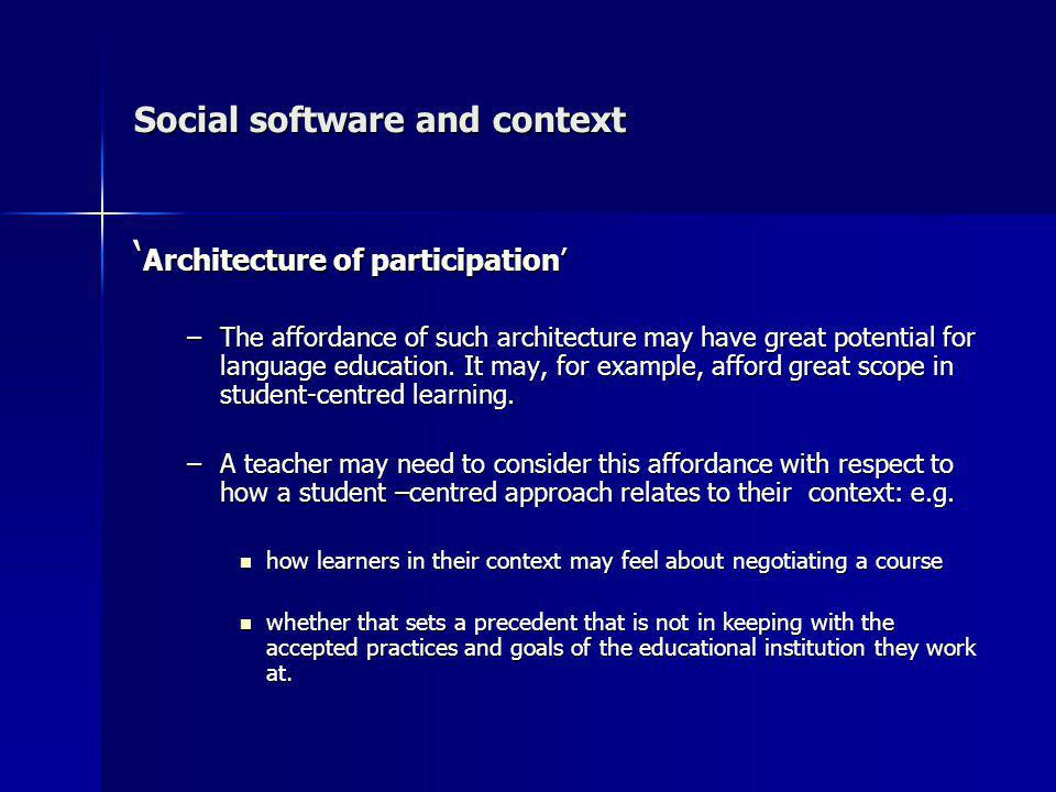 Social software and context Architecture of participation Architecture of participation –The affordance of such architecture may have great potential for language education.