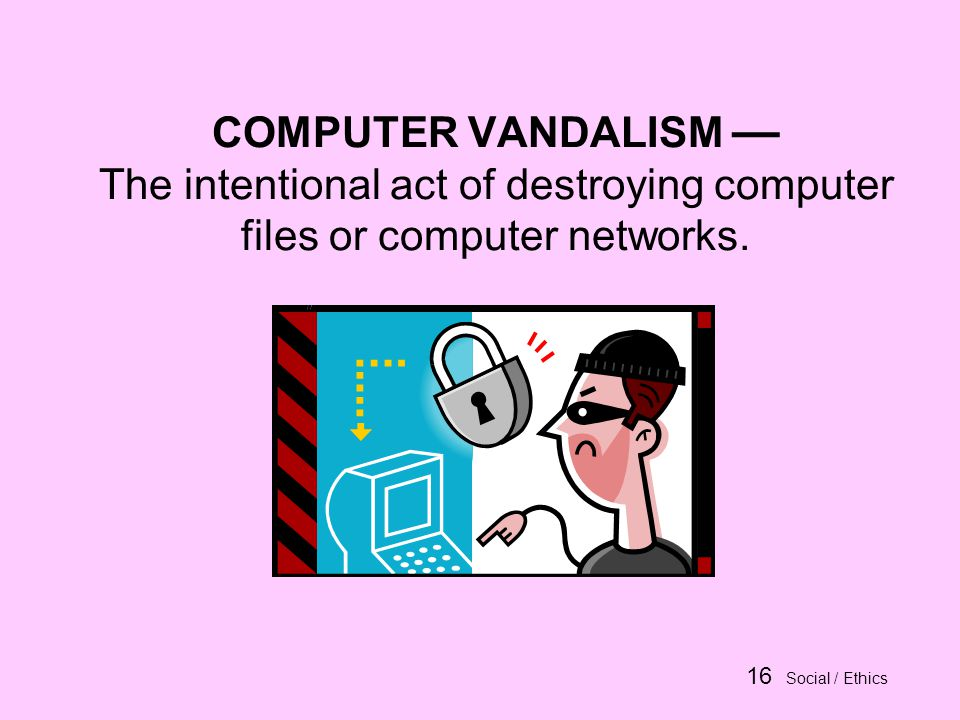 16 Social / Ethics COMPUTER VANDALISM The intentional act of destroying computer files or computer networks.