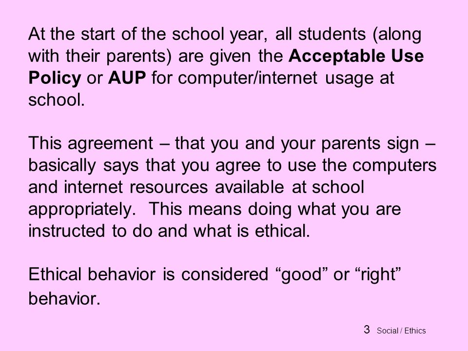 3 Social / Ethics At the start of the school year, all students (along with their parents) are given the Acceptable Use Policy or AUP for computer/internet usage at school.