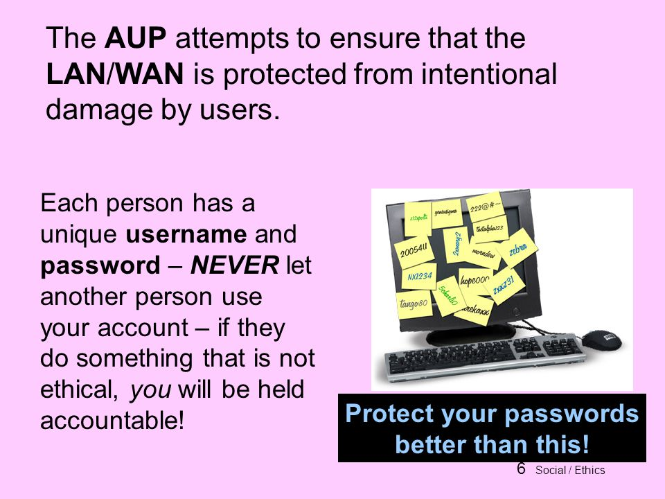 6 Social / Ethics The AUP attempts to ensure that the LAN/WAN is protected from intentional damage by users.