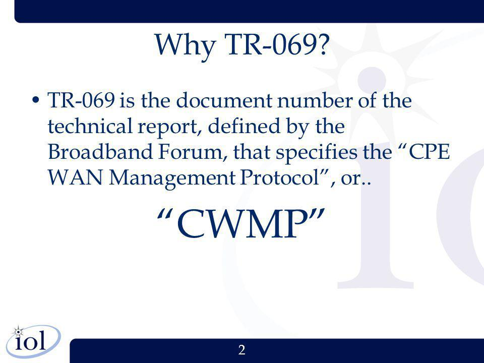 2 Why TR-069? TR-069 is the document number of the technical report, defined by the Broadband Forum, that specifies the CPE WAN Management Protocol, o