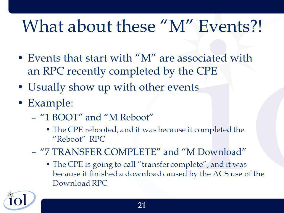 21 What about these M Events?! Events that start with M are associated with an RPC recently completed by the CPE Usually show up with other events Exa