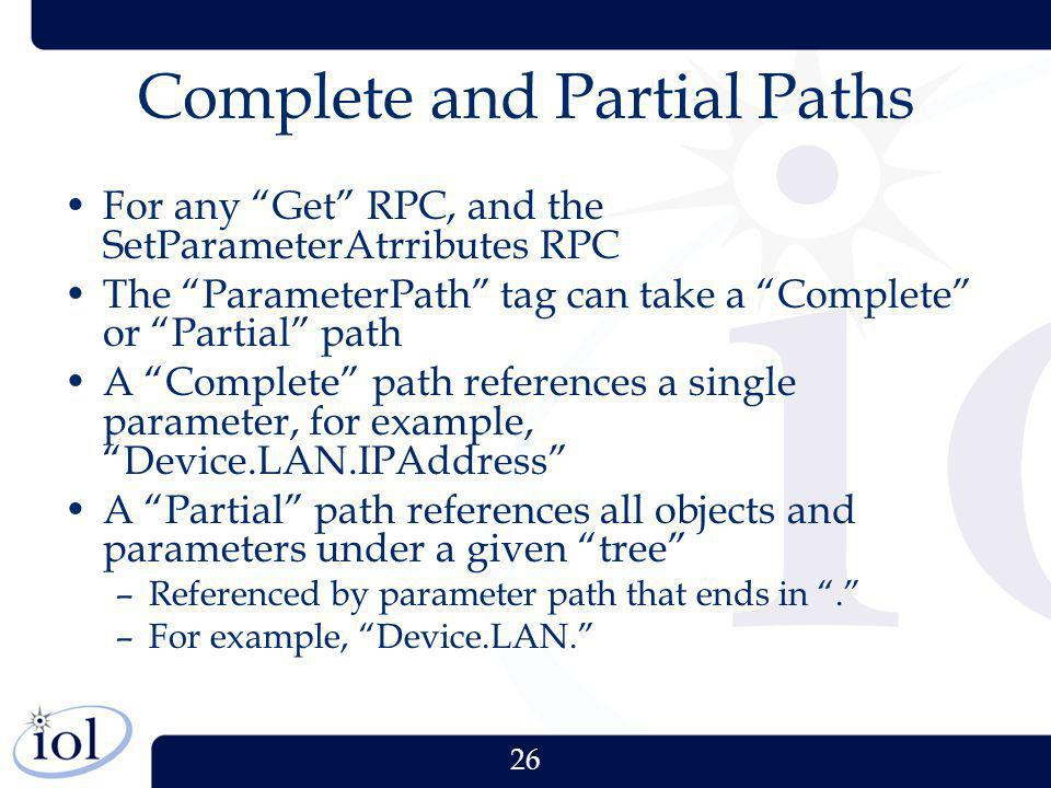 26 Complete and Partial Paths For any Get RPC, and the SetParameterAtrributes RPC The ParameterPath tag can take a Complete or Partial path A Complete