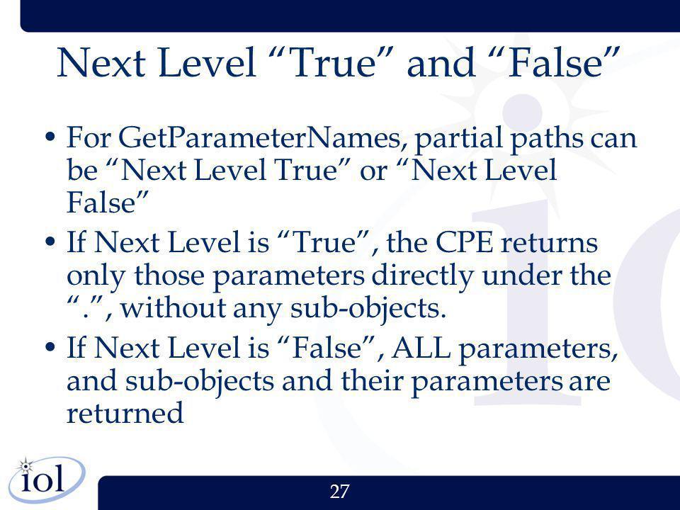 27 Next Level True and False For GetParameterNames, partial paths can be Next Level True or Next Level False If Next Level is True, the CPE returns on
